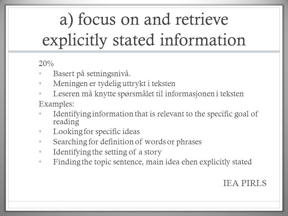 a) focus on and retrieve explicitly stated information 20% • Basert på setningsnivå. • Meningen er tydelig uttrykt i teksten • Leseren må knytte spørs