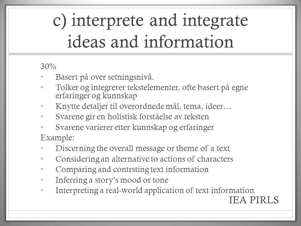 c) interprete and integrate ideas and information 30% • Basert på over setningsnivå. • Tolker og integrerer tekstelementer, ofte basert på egne erfari
