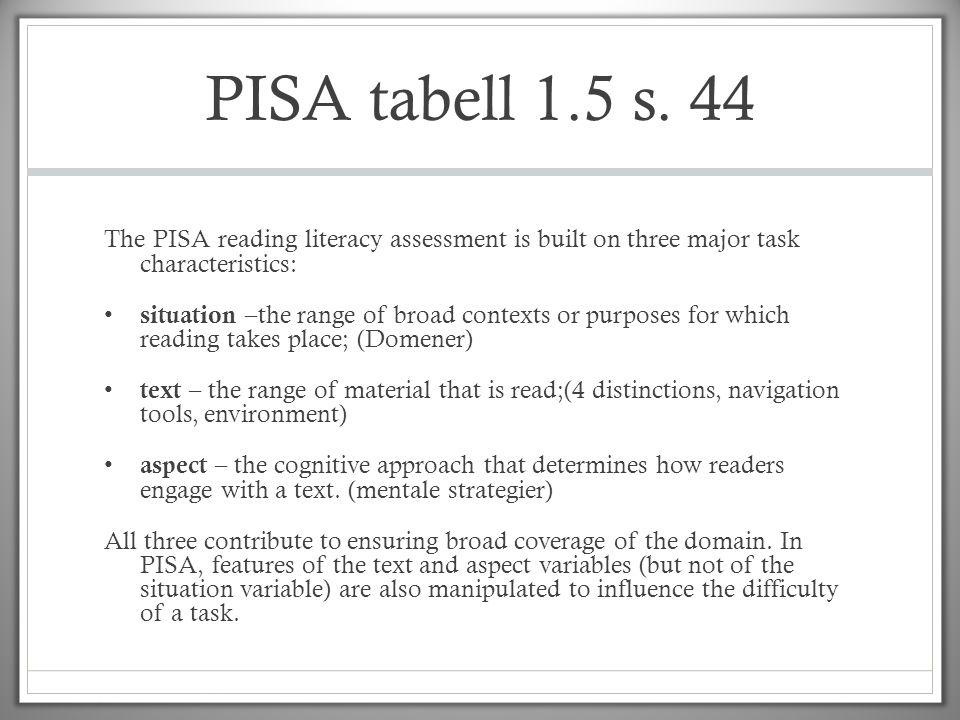 PISA tabell 1.5 s. 44 The PISA reading literacy assessment is built on three major task characteristics: • situation –the range of broad contexts or p