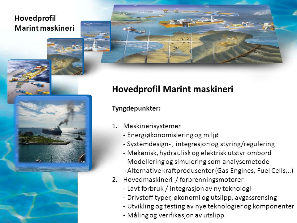 Hovedprofil Marint maskineri Hovedprofil Marint maskineri Tyngdepunkter: 1.Maskinerisystemer - Energiøkonomisiering og miljø - Systemdesign-, integras