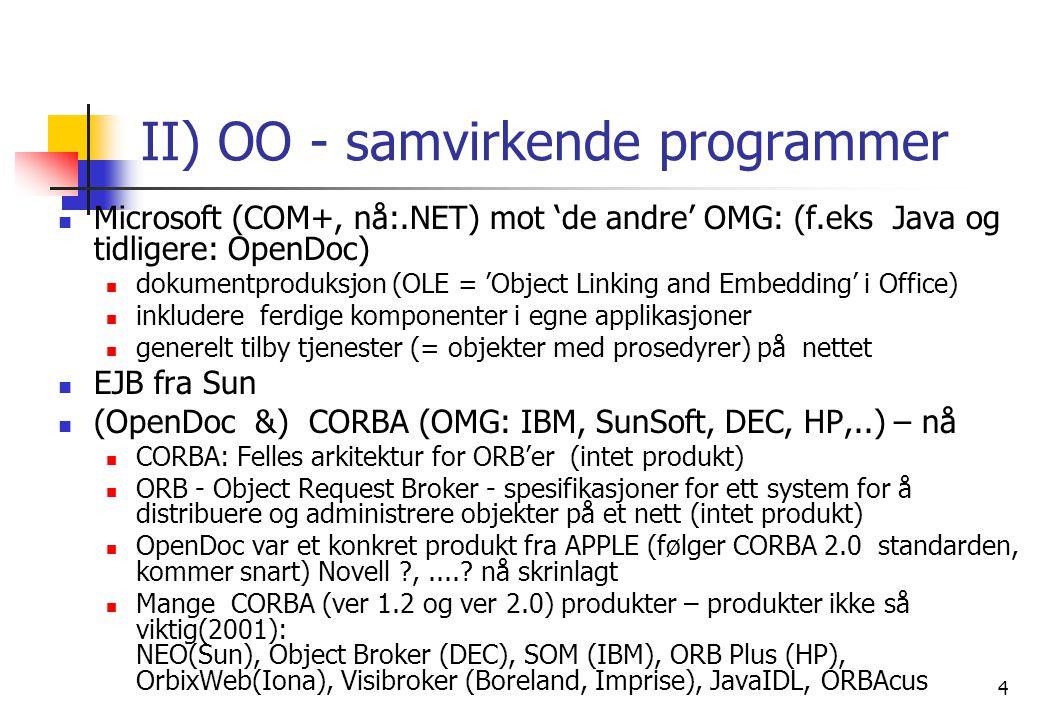 4 II) OO - samvirkende programmer  Microsoft (COM+, nå:.NET) mot 'de andre' OMG: (f.eks Java og tidligere: OpenDoc)  dokumentproduksjon (OLE = 'Object Linking and Embedding' i Office)  inkludere ferdige komponenter i egne applikasjoner  generelt tilby tjenester (= objekter med prosedyrer) på nettet  EJB fra Sun  (OpenDoc &) CORBA (OMG: IBM, SunSoft, DEC, HP,..) – nå  CORBA: Felles arkitektur for ORB'er (intet produkt)  ORB - Object Request Broker - spesifikasjoner for ett system for å distribuere og administrere objekter på et nett (intet produkt)  OpenDoc var et konkret produkt fra APPLE (følger CORBA 2.0 standarden, kommer snart) Novell ,.....