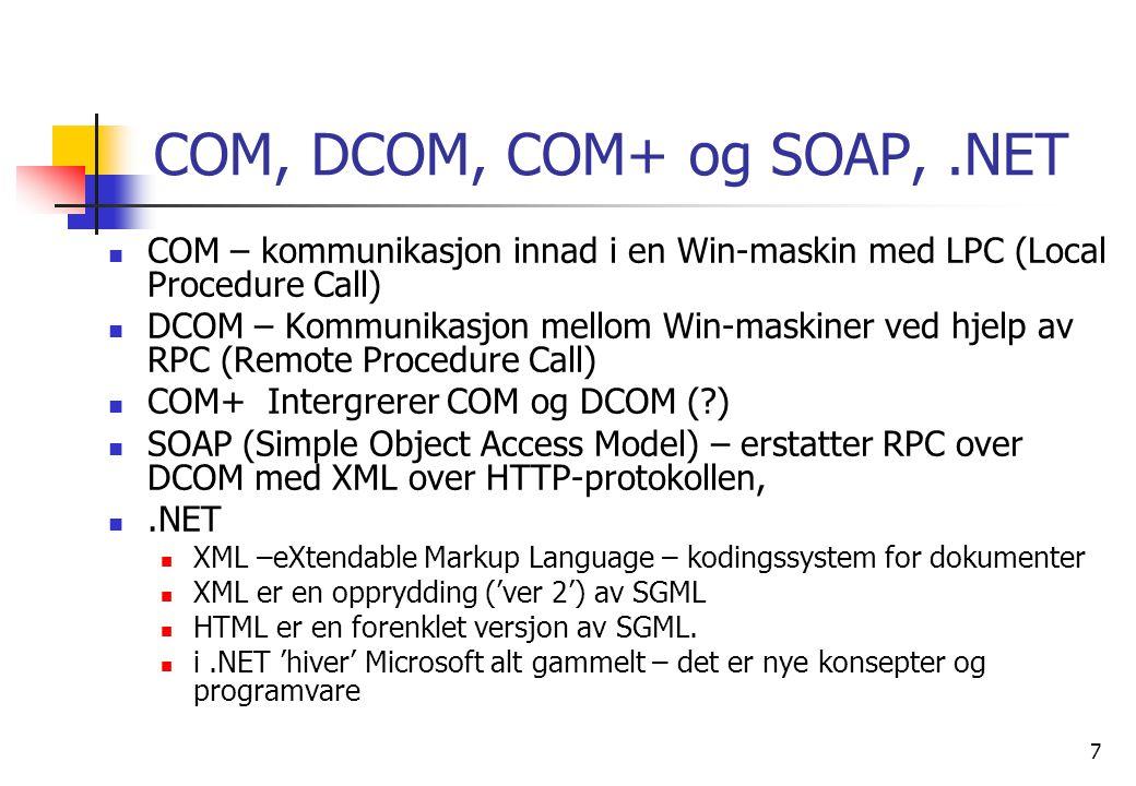 7 COM, DCOM, COM+ og SOAP,.NET  COM – kommunikasjon innad i en Win-maskin med LPC (Local Procedure Call)  DCOM – Kommunikasjon mellom Win-maskiner ved hjelp av RPC (Remote Procedure Call)  COM+ Intergrerer COM og DCOM ( )  SOAP (Simple Object Access Model) – erstatter RPC over DCOM med XML over HTTP-protokollen, .NET  XML –eXtendable Markup Language – kodingssystem for dokumenter  XML er en opprydding ('ver 2') av SGML  HTML er en forenklet versjon av SGML.