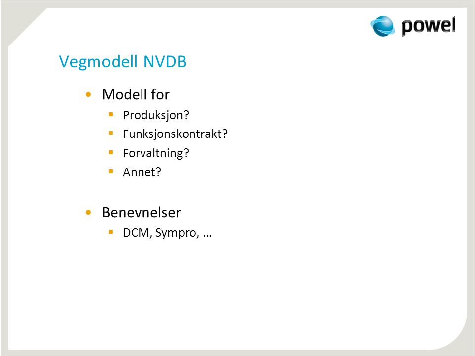 Vegmodell NVDB •Modell for  Produksjon?  Funksjonskontrakt?  Forvaltning?  Annet? •Benevnelser  DCM, Sympro, …