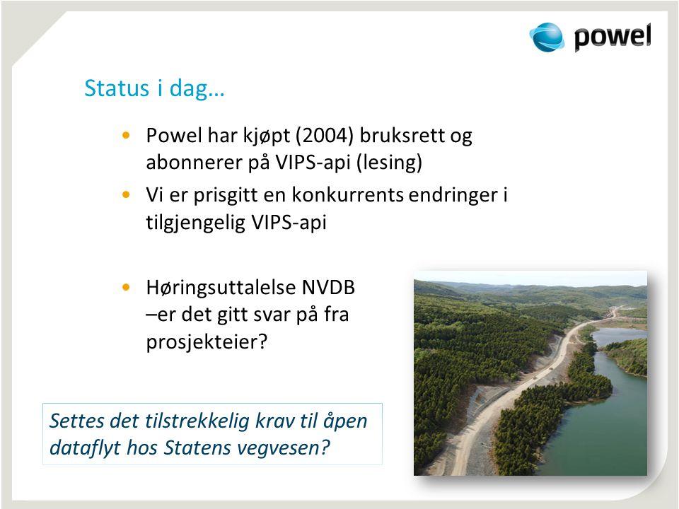 Status i dag… •Powel har kjøpt (2004) bruksrett og abonnerer på VIPS-api (lesing) •Vi er prisgitt en konkurrents endringer i tilgjengelig VIPS-api •Høringsuttalelse NVDB –er det gitt svar på fra prosjekteier.