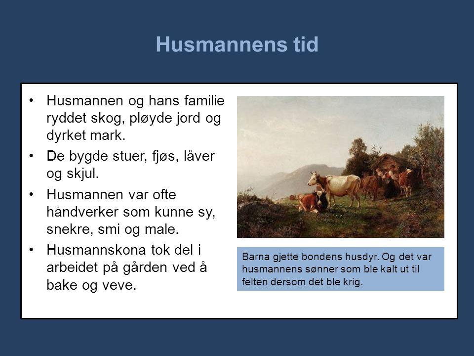 Husmannens tid •Husmannen og hans familie ryddet skog, pløyde jord og dyrket mark.