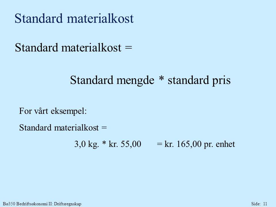 Bø350 Bedriftsøkonomi II: DriftsregnskapSide: 11 Standard materialkost Standard materialkost = Standard mengde * standard pris For vårt eksempel: Standard materialkost = 3,0 kg.