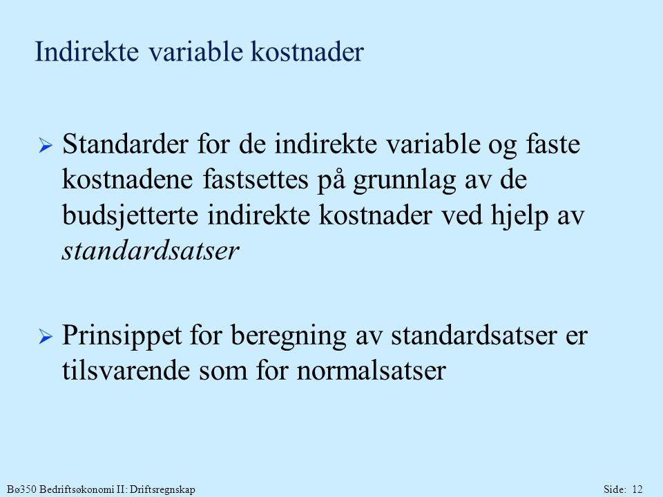 Bø350 Bedriftsøkonomi II: DriftsregnskapSide: 12 Indirekte variable kostnader  Standarder for de indirekte variable og faste kostnadene fastsettes på grunnlag av de budsjetterte indirekte kostnader ved hjelp av standardsatser  Prinsippet for beregning av standardsatser er tilsvarende som for normalsatser