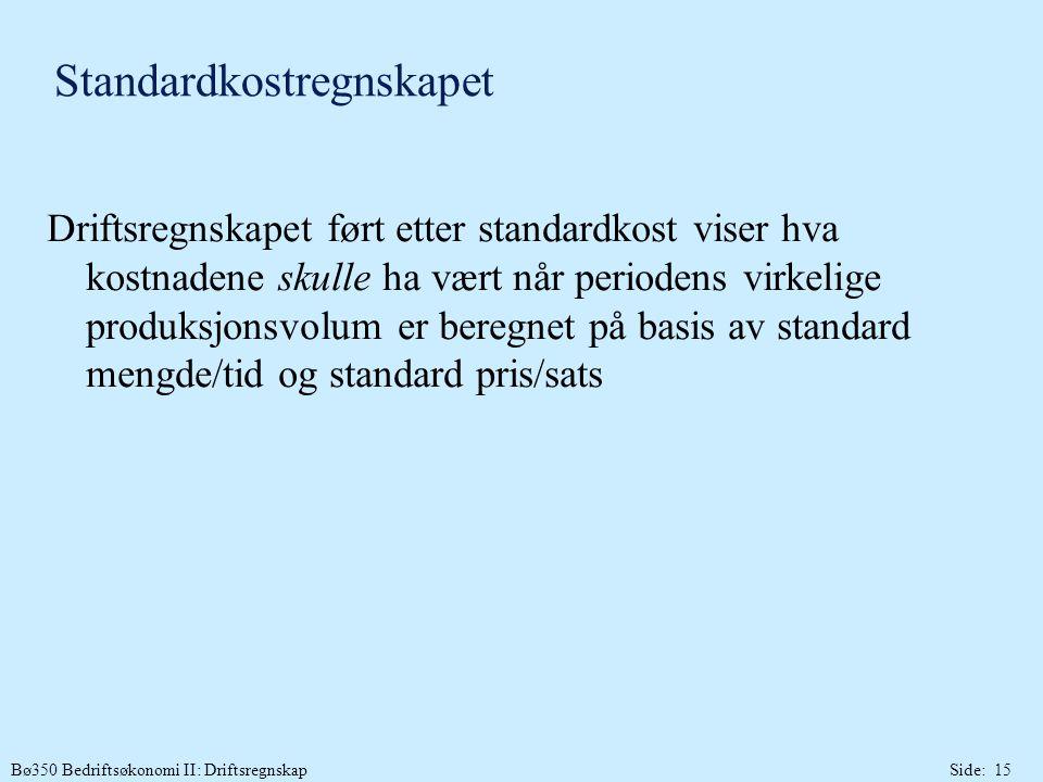 Bø350 Bedriftsøkonomi II: DriftsregnskapSide: 15 Standardkostregnskapet Driftsregnskapet ført etter standardkost viser hva kostnadene skulle ha vært når periodens virkelige produksjonsvolum er beregnet på basis av standard mengde/tid og standard pris/sats