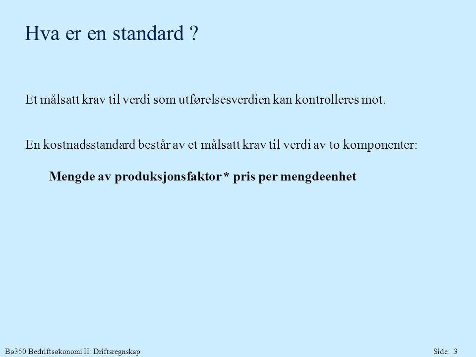 Bø350 Bedriftsøkonomi II: DriftsregnskapSide: 3 Hva er en standard ? Et målsatt krav til verdi som utførelsesverdien kan kontrolleres mot. En kostnads