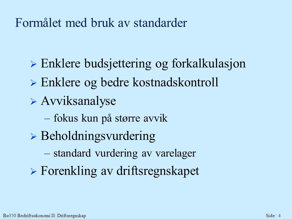Bø350 Bedriftsøkonomi II: DriftsregnskapSide: 4 Formålet med bruk av standarder  Enklere budsjettering og forkalkulasjon  Enklere og bedre kostnadskontroll  Avviksanalyse –fokus kun på større avvik  Beholdningsvurdering –standard vurdering av varelager  Forenkling av driftsregnskapet