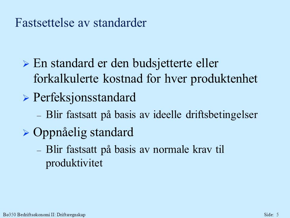 Bø350 Bedriftsøkonomi II: DriftsregnskapSide: 5 Fastsettelse av standarder  En standard er den budsjetterte eller forkalkulerte kostnad for hver produktenhet  Perfeksjonsstandard – Blir fastsatt på basis av ideelle driftsbetingelser  Oppnåelig standard – Blir fastsatt på basis av normale krav til produktivitet