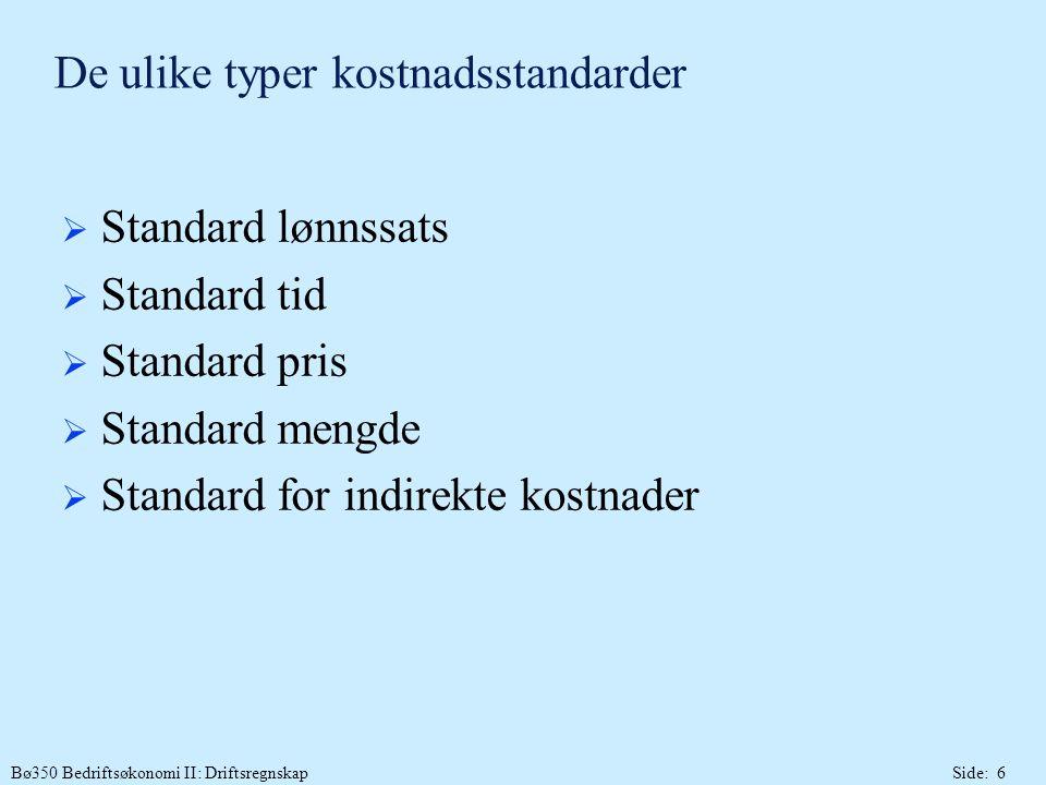 Bø350 Bedriftsøkonomi II: DriftsregnskapSide: 6 De ulike typer kostnadsstandarder  Standard lønnssats  Standard tid  Standard pris  Standard mengde  Standard for indirekte kostnader
