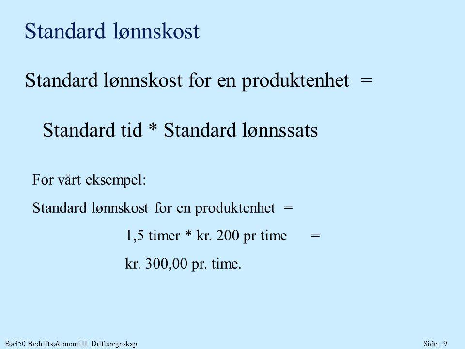Bø350 Bedriftsøkonomi II: DriftsregnskapSide: 9 Standard lønnskost Standard lønnskost for en produktenhet = Standard tid * Standard lønnssats For vårt eksempel: Standard lønnskost for en produktenhet = 1,5 timer * kr.