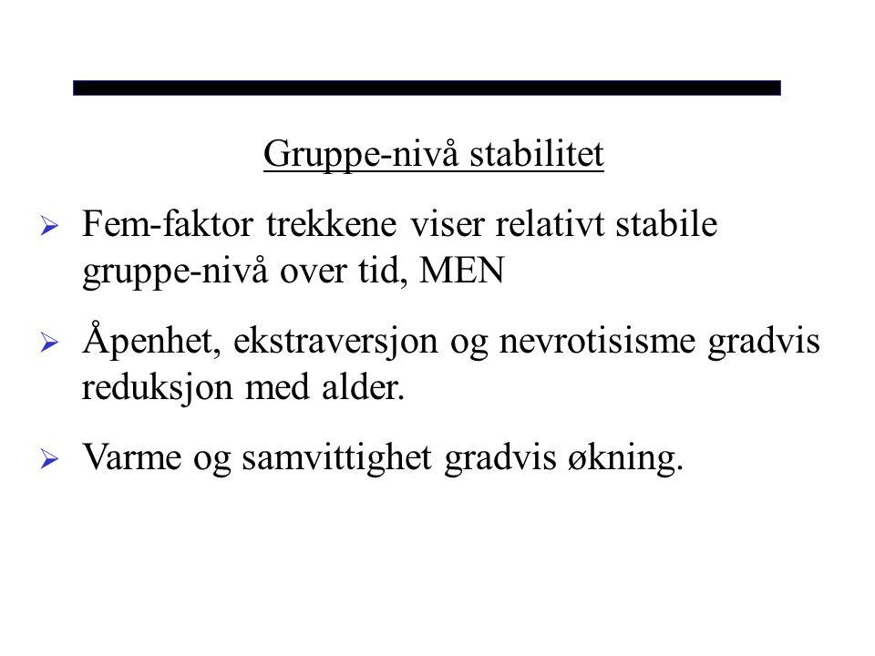 Gruppe-nivå stabilitet  Fem-faktor trekkene viser relativt stabile gruppe-nivå over tid, MEN  Åpenhet, ekstraversjon og nevrotisisme gradvis reduksj