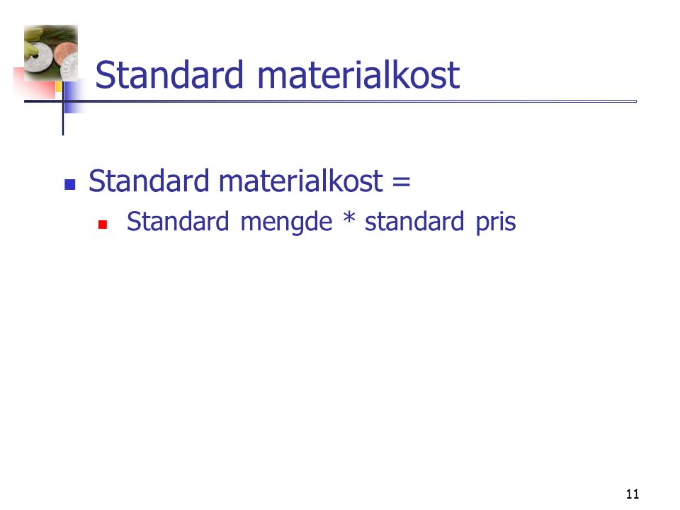 11 Standard materialkost  Standard materialkost =  Standard mengde * standard pris