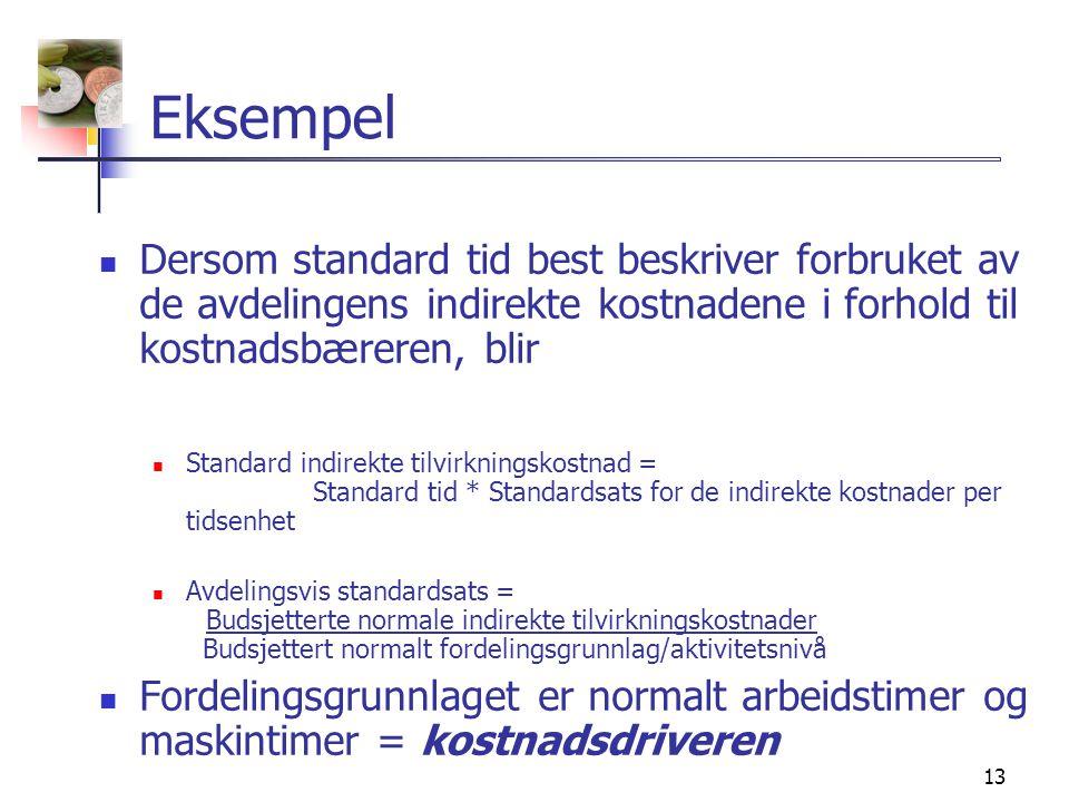 13 Eksempel  Dersom standard tid best beskriver forbruket av de avdelingens indirekte kostnadene i forhold til kostnadsbæreren, blir  Standard indirekte tilvirkningskostnad = Standard tid * Standardsats for de indirekte kostnader per tidsenhet  Avdelingsvis standardsats = Budsjetterte normale indirekte tilvirkningskostnader Budsjettert normalt fordelingsgrunnlag/aktivitetsnivå  Fordelingsgrunnlaget er normalt arbeidstimer og maskintimer = kostnadsdriveren