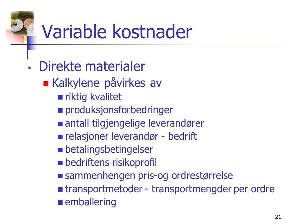 21 Variable kostnader  Direkte materialer  Kalkylene påvirkes av  riktig kvalitet  produksjonsforbedringer  antall tilgjengelige leverandører  relasjoner leverandør - bedrift  betalingsbetingelser  bedriftens risikoprofil  sammenhengen pris-og ordrestørrelse  transportmetoder - transportmengder per ordre  emballering