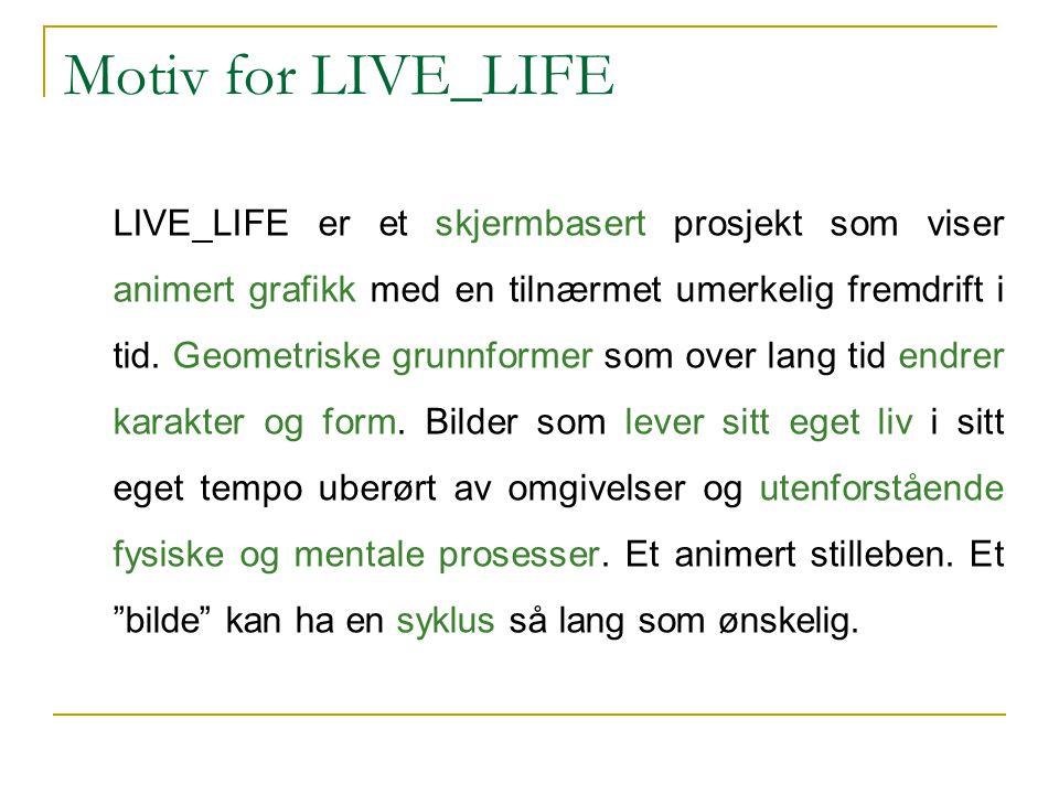 Motiv for LIVE_LIFE LIVE_LIFE er et skjermbasert prosjekt som viser animert grafikk med en tilnærmet umerkelig fremdrift i tid. Geometriske grunnforme