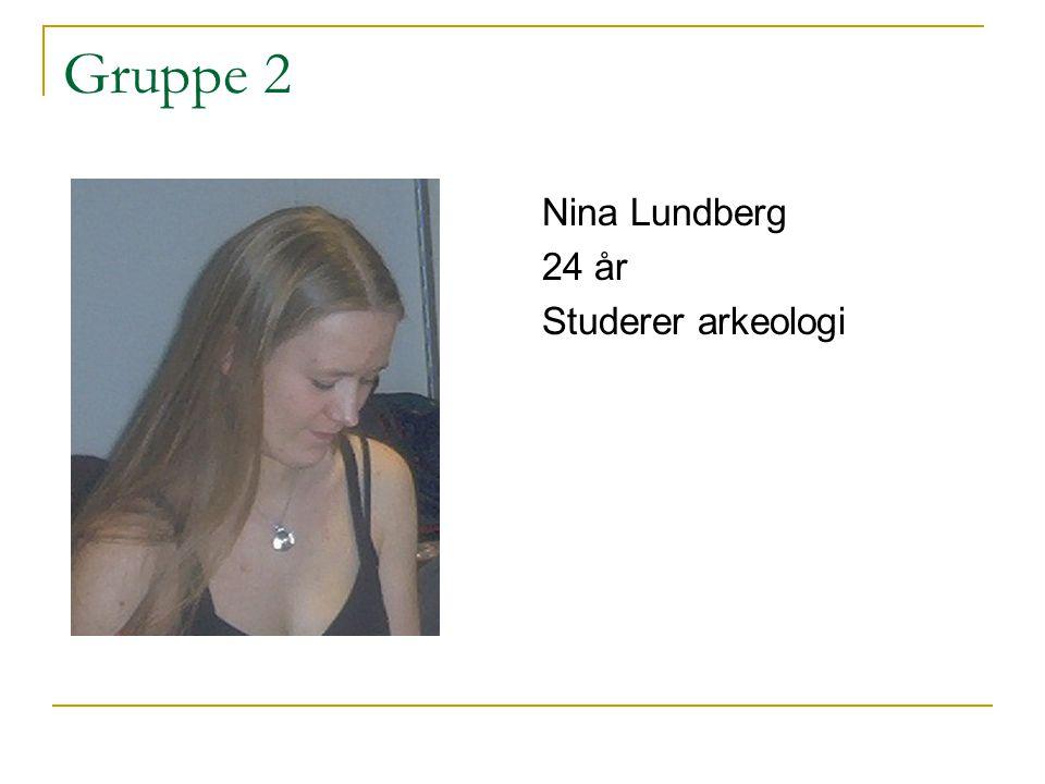 Gruppe 2 Nina Lundberg 24 år Studerer arkeologi