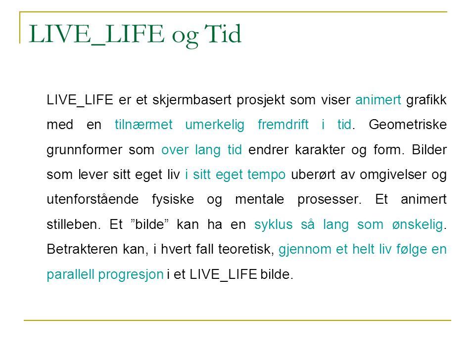 LIVE_LIFE og Tid LIVE_LIFE er et skjermbasert prosjekt som viser animert grafikk med en tilnærmet umerkelig fremdrift i tid. Geometriske grunnformer s