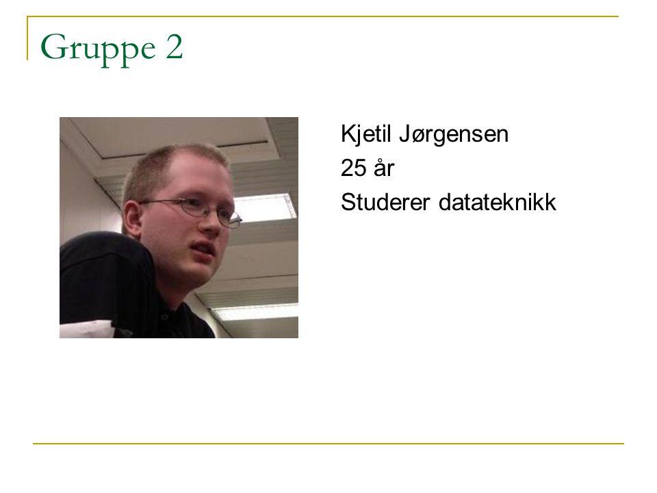 Gruppe 2 Kjetil Jørgensen 25 år Studerer datateknikk