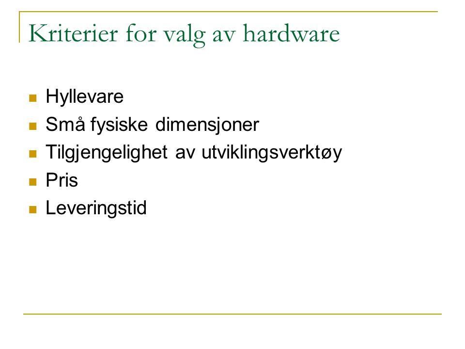 Kriterier for valg av hardware  Hyllevare  Små fysiske dimensjoner  Tilgjengelighet av utviklingsverktøy  Pris  Leveringstid