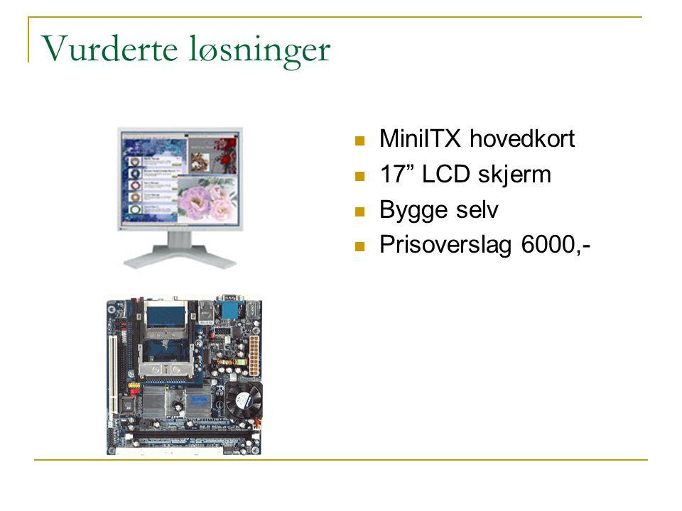 """Vurderte løsninger  MiniITX hovedkort  17"""" LCD skjerm  Bygge selv  Prisoverslag 6000,-"""