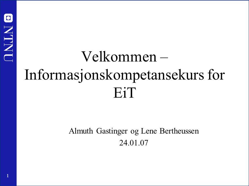 1 Velkommen – Informasjonskompetansekurs for EiT Almuth Gastinger og Lene Bertheussen 24.01.07