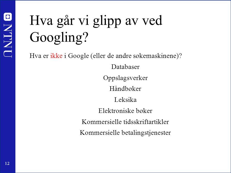 12 Hva går vi glipp av ved Googling? Hva er ikke i Google (eller de andre søkemaskinene)? Databaser Oppslagsverker Håndbøker Leksika Elektroniske bøke