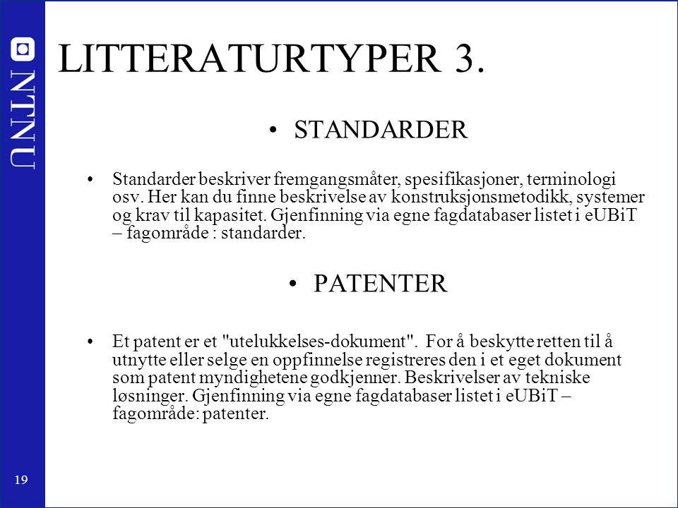 19 LITTERATURTYPER 3. •STANDARDER •Standarder beskriver fremgangsmåter, spesifikasjoner, terminologi osv. Her kan du finne beskrivelse av konstruksjon