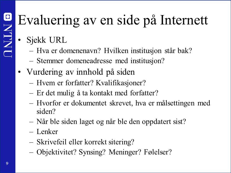 9 Evaluering av en side på Internett •Sjekk URL –Hva er domenenavn? Hvilken institusjon står bak? –Stemmer domeneadresse med institusjon? •Vurdering a