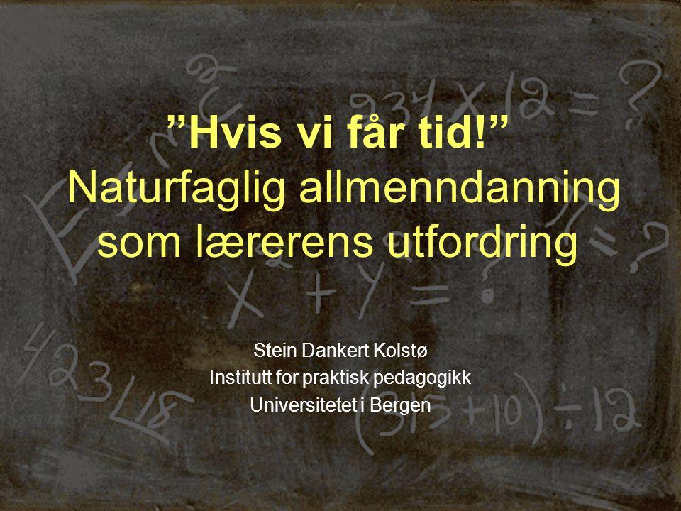 Hvis vi får tid! Naturfaglig allmenndanning som lærerens utfordring Stein Dankert Kolstø Institutt for praktisk pedagogikk Universitetet i Bergen