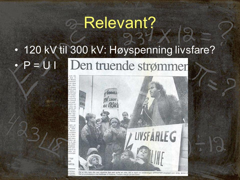 Relevant •120 kV til 300 kV: Høyspenning livsfare •P = U I