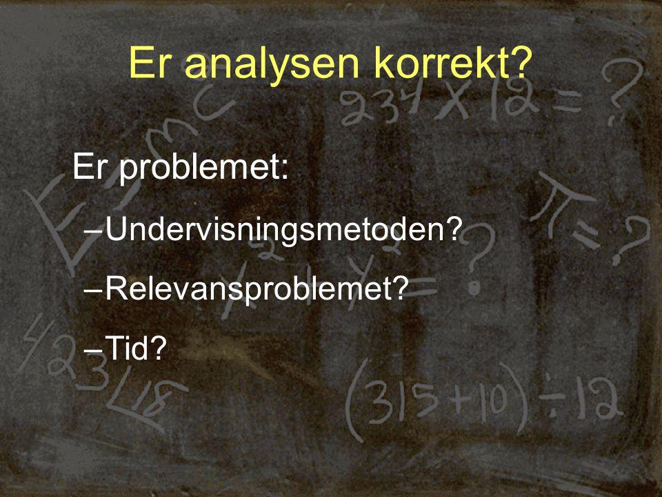 Er analysen korrekt Er problemet: –Undervisningsmetoden –Relevansproblemet –Tid