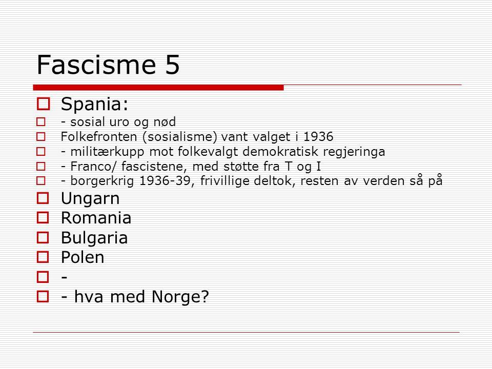 Fascisme 5  Spania:  - sosial uro og nød  Folkefronten (sosialisme) vant valget i 1936  - militærkupp mot folkevalgt demokratisk regjeringa  - Franco/ fascistene, med støtte fra T og I  - borgerkrig 1936-39, frivillige deltok, resten av verden så på  Ungarn  Romania  Bulgaria  Polen  -  - hva med Norge?