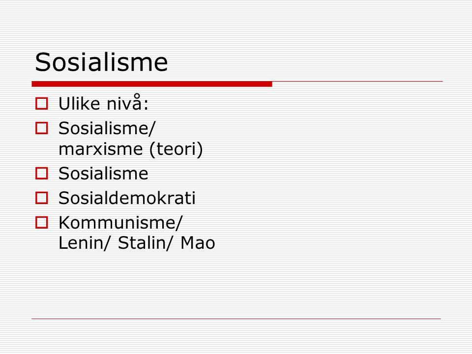 Sosialisme  Ulike nivå:  Sosialisme/ marxisme (teori)  Sosialisme  Sosialdemokrati  Kommunisme/ Lenin/ Stalin/ Mao