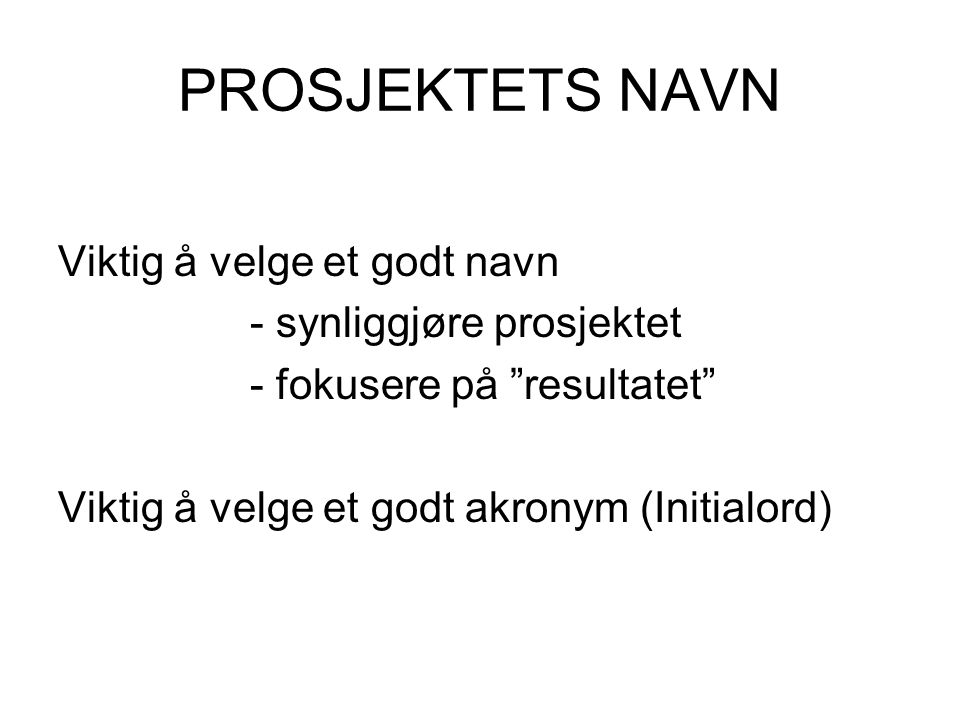 PROSJEKTETS NAVN Viktig å velge et godt navn - synliggjøre prosjektet - fokusere på resultatet Viktig å velge et godt akronym (Initialord)