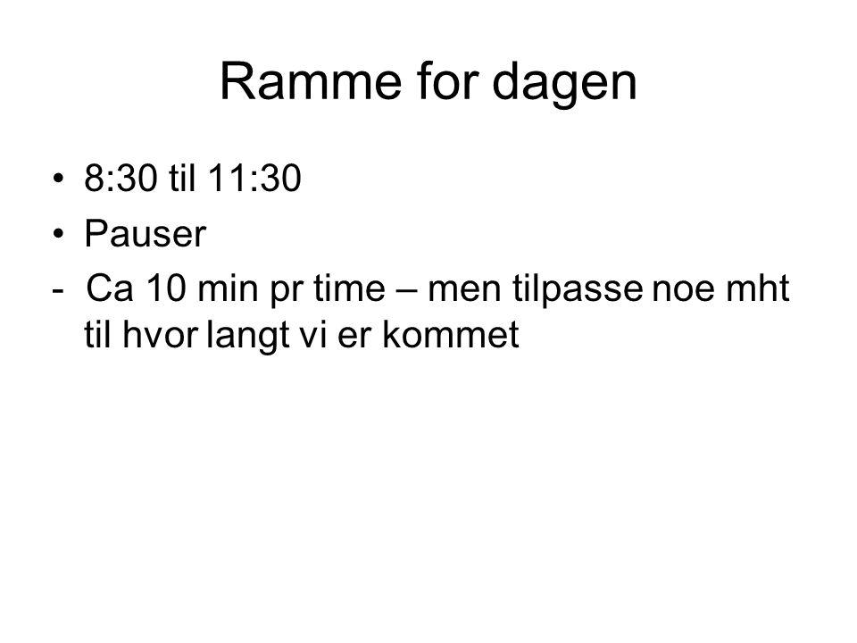 Ramme for dagen •8:30 til 11:30 •Pauser - Ca 10 min pr time – men tilpasse noe mht til hvor langt vi er kommet