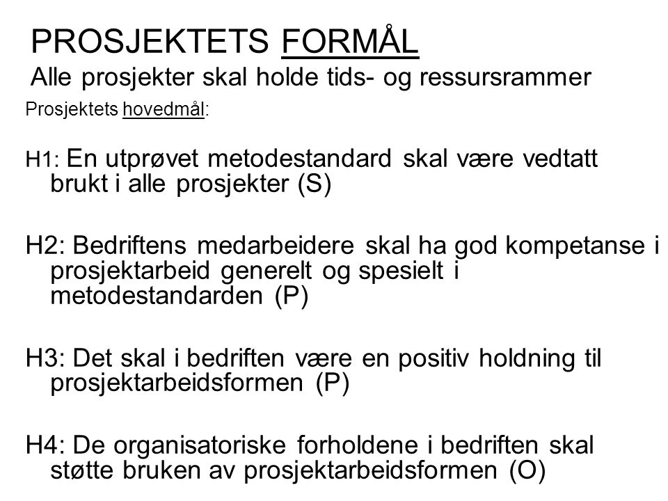 PROSJEKTETS FORMÅL Alle prosjekter skal holde tids- og ressursrammer Prosjektets hovedmål: H1: En utprøvet metodestandard skal være vedtatt brukt i alle prosjekter (S) H2: Bedriftens medarbeidere skal ha god kompetanse i prosjektarbeid generelt og spesielt i metodestandarden (P) H3: Det skal i bedriften være en positiv holdning til prosjektarbeidsformen (P) H4: De organisatoriske forholdene i bedriften skal støtte bruken av prosjektarbeidsformen (O)