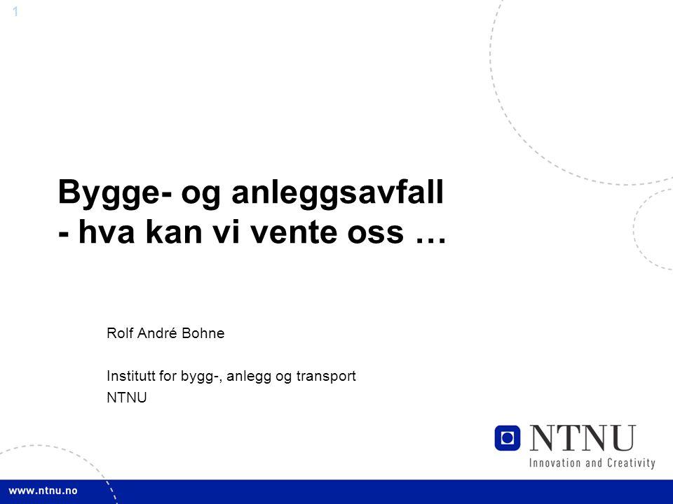 1 Bygge- og anleggsavfall - hva kan vi vente oss … Rolf André Bohne Institutt for bygg-, anlegg og transport NTNU