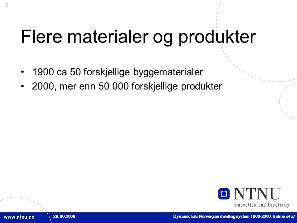 6 Flere materialer og produkter •1900 ca 50 forskjellige byggematerialer •2000, mer enn 50 000 forskjellige produkter 29.06.2006Dynamic E/E Norwegian dwelling system 1960-2000, Bohne et al