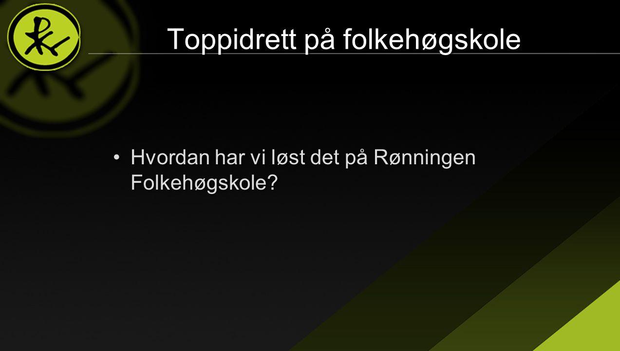 Toppidrett på folkehøgskole •Hvordan har vi løst det på Rønningen Folkehøgskole?