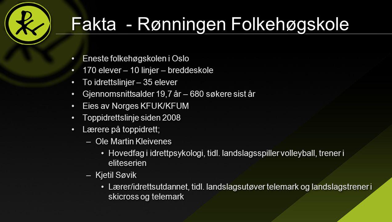 Fakta - Rønningen Folkehøgskole •Eneste folkehøgskolen i Oslo •170 elever – 10 linjer – breddeskole •To idrettslinjer – 35 elever •Gjennomsnittsalder 19,7 år – 680 søkere sist år •Eies av Norges KFUK/KFUM •Toppidrettslinje siden 2008 •Lærere på toppidrett; –Ole Martin Kleivenes •Hovedfag i idrettpsykologi, tidl.