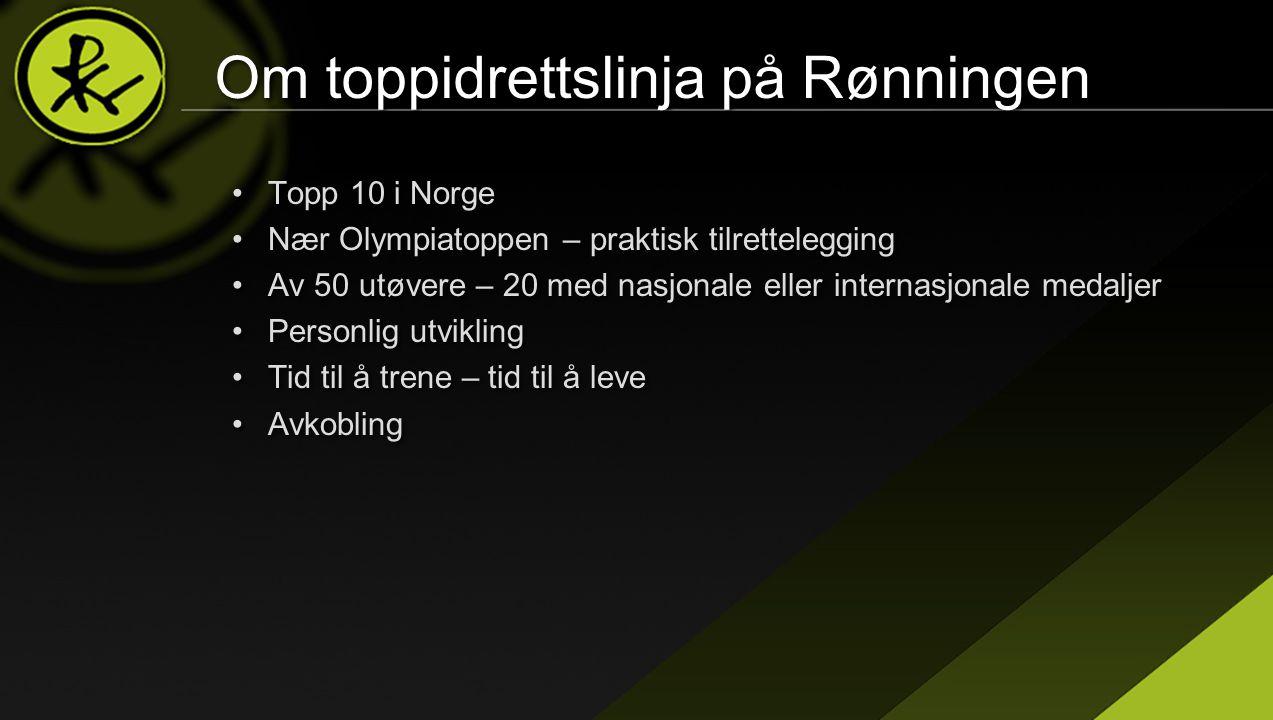 Om toppidrettslinja på Rønningen •Topp 10 i Norge •Nær Olympiatoppen – praktisk tilrettelegging •Av 50 utøvere – 20 med nasjonale eller internasjonale medaljer •Personlig utvikling •Tid til å trene – tid til å leve •Avkobling •Topp 10 i Norge •Nær Olympiatoppen – praktisk tilrettelegging •Av 50 utøvere – 20 med nasjonale eller internasjonale medaljer •Personlig utvikling •Tid til å trene – tid til å leve •Avkobling