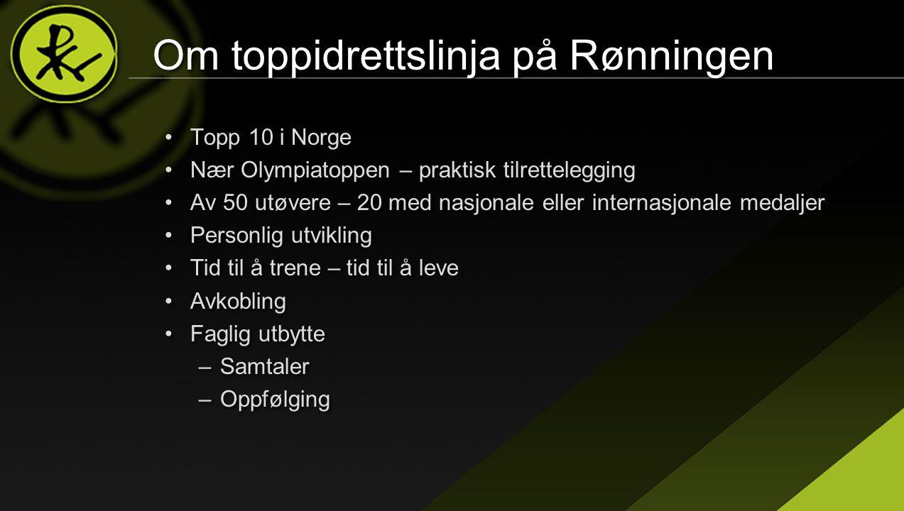 Om toppidrettslinja på Rønningen •Topp 10 i Norge •Nær Olympiatoppen – praktisk tilrettelegging •Av 50 utøvere – 20 med nasjonale eller internasjonale medaljer •Personlig utvikling •Tid til å trene – tid til å leve •Avkobling •Faglig utbytte –Samtaler –Oppfølging •Topp 10 i Norge •Nær Olympiatoppen – praktisk tilrettelegging •Av 50 utøvere – 20 med nasjonale eller internasjonale medaljer •Personlig utvikling •Tid til å trene – tid til å leve •Avkobling •Faglig utbytte –Samtaler –Oppfølging