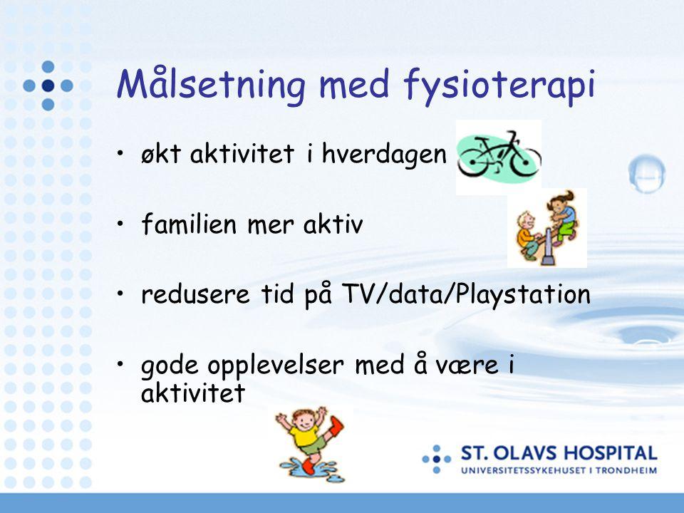 Målsetning med fysioterapi •økt aktivitet i hverdagen •familien mer aktiv •redusere tid på TV/data/Playstation •gode opplevelser med å være i aktivitet