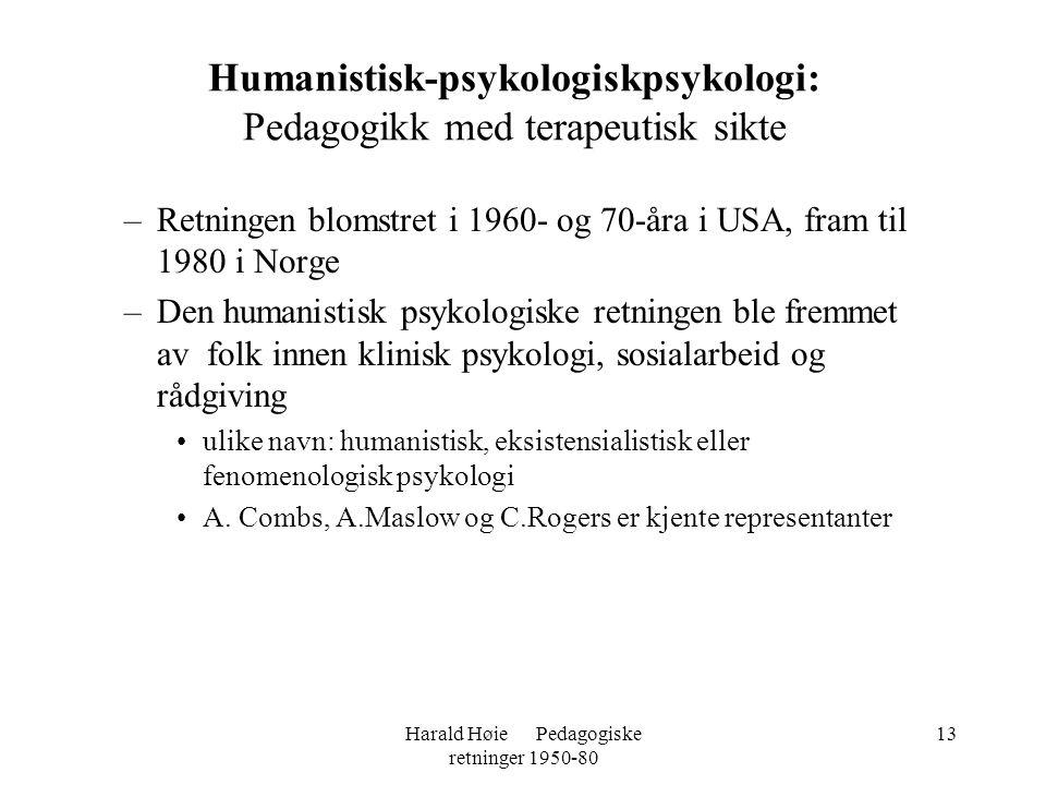 Harald Høie Pedagogiske retninger 1950-80 13 –Retningen blomstret i 1960- og 70-åra i USA, fram til 1980 i Norge –Den humanistisk psykologiske retning