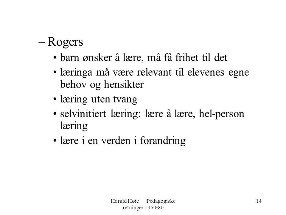 Harald Høie Pedagogiske retninger 1950-80 14 –Rogers •barn ønsker å lære, må få frihet til det •læringa må være relevant til elevenes egne behov og he