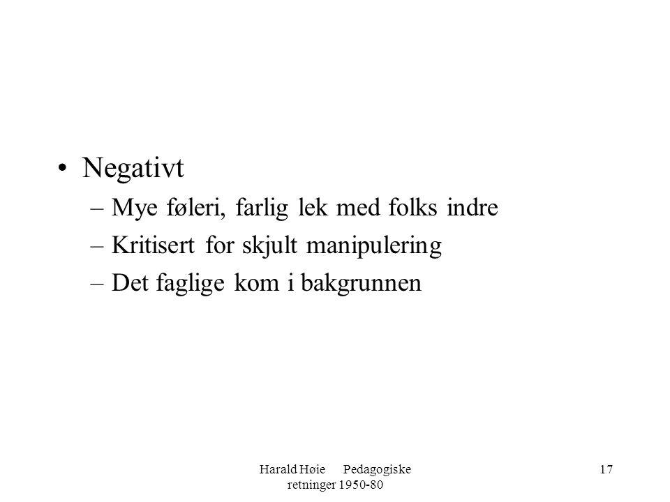 Harald Høie Pedagogiske retninger 1950-80 17 •Negativt –Mye føleri, farlig lek med folks indre –Kritisert for skjult manipulering –Det faglige kom i b
