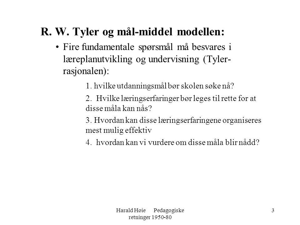 Harald Høie Pedagogiske retninger 1950-80 3 R. W. Tyler og mål-middel modellen: •Fire fundamentale spørsmål må besvares i læreplanutvikling og undervi